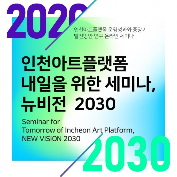 [Online] Seminar for Tomorrow of Incheon Art Platform, New Vision 2030